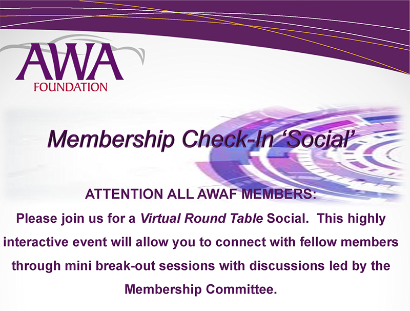 ATTENTION ALL AWAF MEMBERS: Please join us for a Virtual Round Table Social.  This highly interactive event will allow you to connect with fellow members through mini break-out sessions with discussions led by the Membership Committee.
